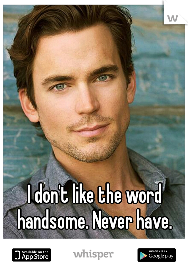 I don't like the word handsome. Never have.