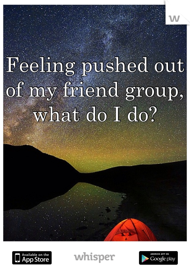 Feeling pushed out of my friend group, what do I do?