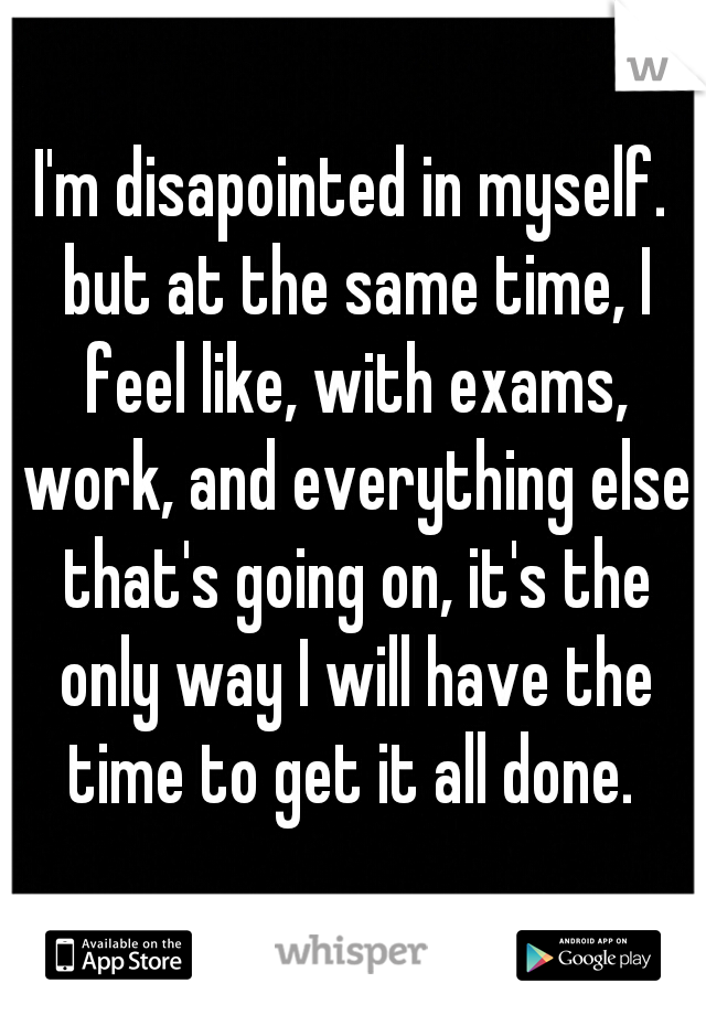 I'm disapointed in myself. but at the same time, I feel like, with exams, work, and everything else that's going on, it's the only way I will have the time to get it all done.