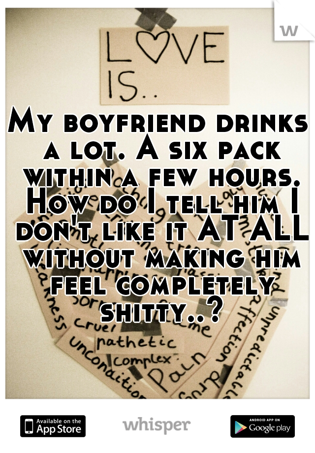 My boyfriend drinks a lot. A six pack within a few hours. How do I tell him I don't like it AT ALL without making him feel completely shitty..?