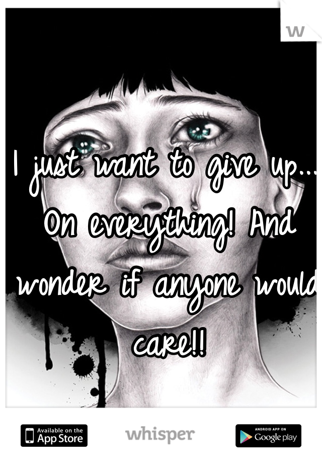 I just want to give up.... On everything! And wonder if anyone would care!!