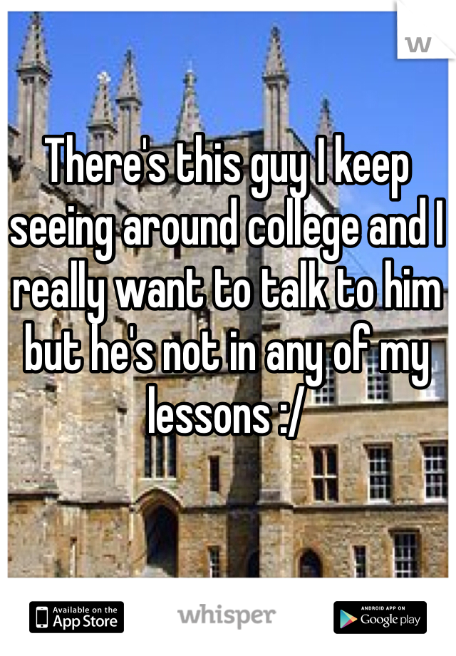 There's this guy I keep seeing around college and I really want to talk to him but he's not in any of my lessons :/