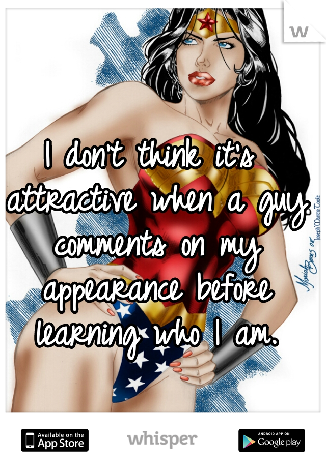 I don't think it's attractive when a guy comments on my appearance before learning who I am.