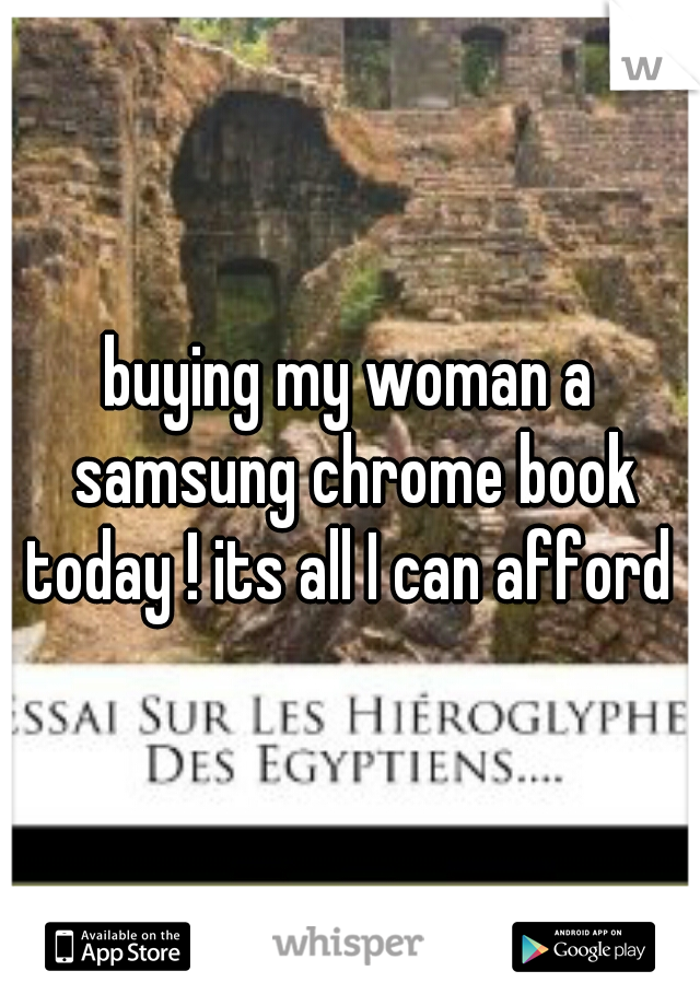 buying my woman a samsung chrome book today ! its all I can afford