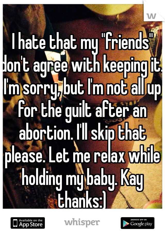 "I hate that my ""friends"" don't agree with keeping it. I'm sorry, but I'm not all up for the guilt after an abortion. I'll skip that please. Let me relax while holding my baby. Kay thanks:)"