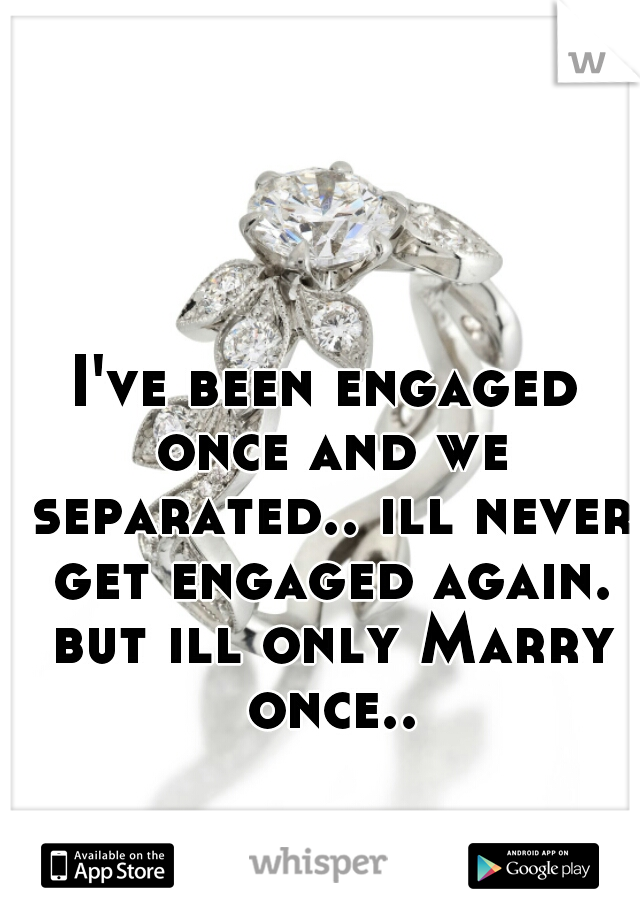 I've been engaged once and we separated.. ill never get engaged again. but ill only Marry once..