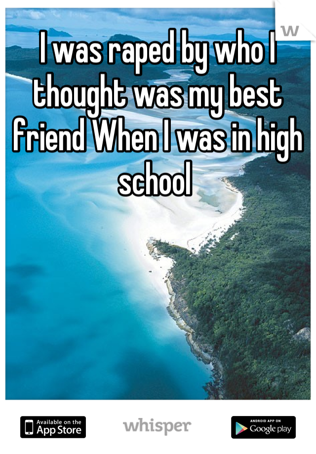 I was raped by who I thought was my best friend When I was in high school