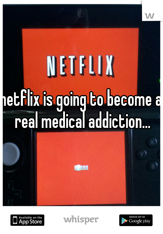 netflix is going to become a real medical addiction...