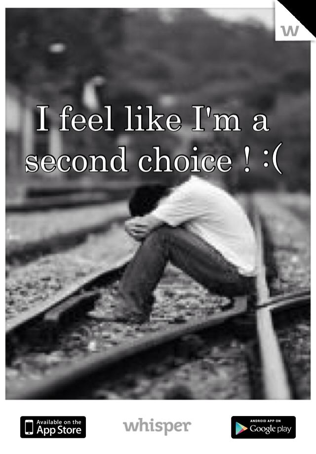 I feel like I'm a second choice ! :(