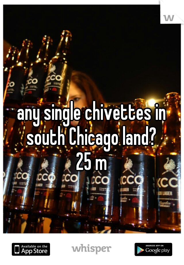 any single chivettes in south Chicago land?   25 m