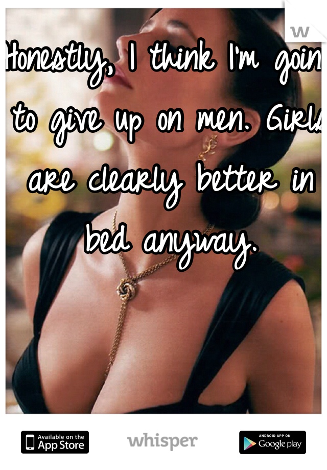 Honestly, I think I'm going to give up on men. Girls are clearly better in bed anyway.
