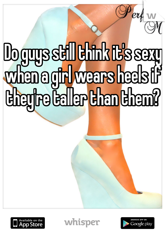Do guys still think it's sexy when a girl wears heels if they're taller than them?