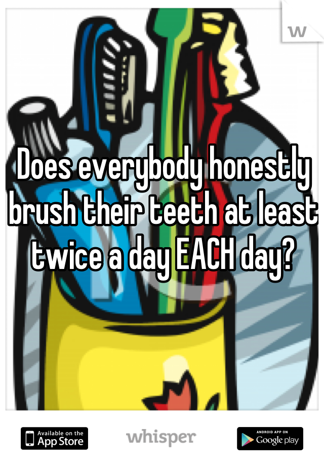 Does everybody honestly brush their teeth at least twice a day EACH day?