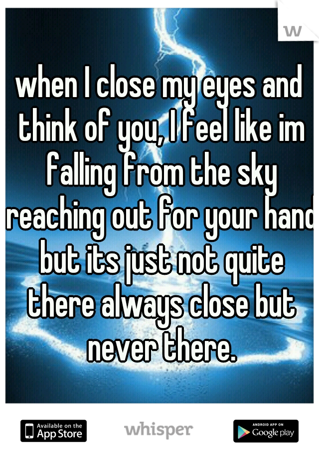 when I close my eyes and think of you, I feel like im falling from the sky reaching out for your hand but its just not quite there always close but never there.