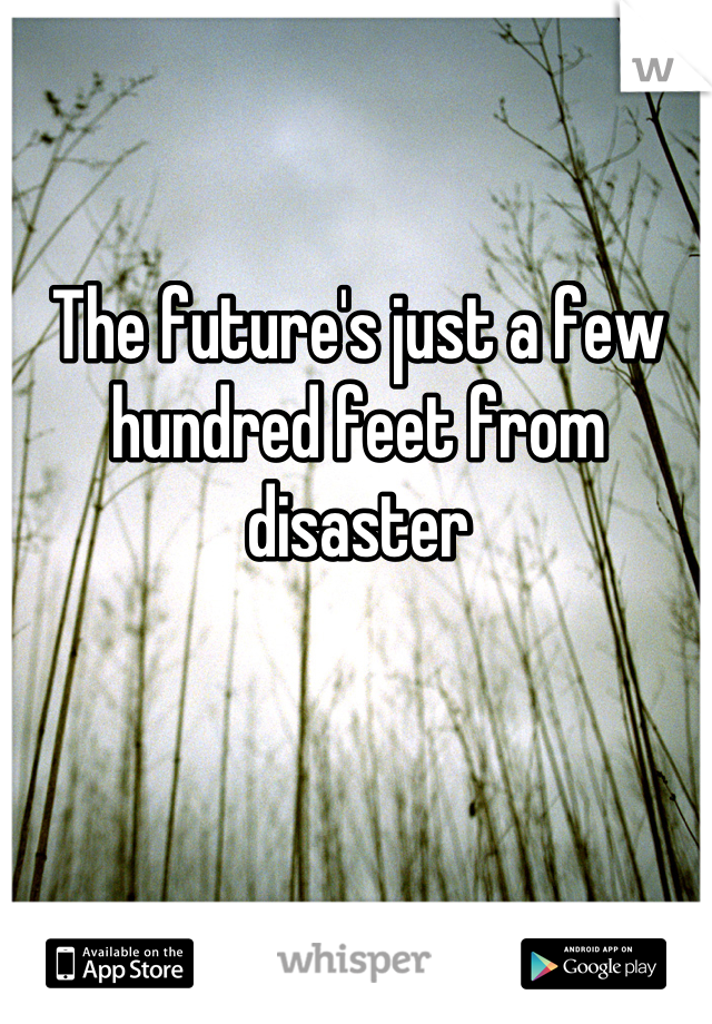 The future's just a few hundred feet from disaster