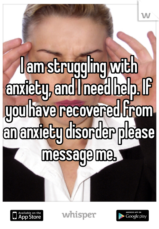 I am struggling with anxiety, and I need help. If you have recovered from an anxiety disorder please message me.
