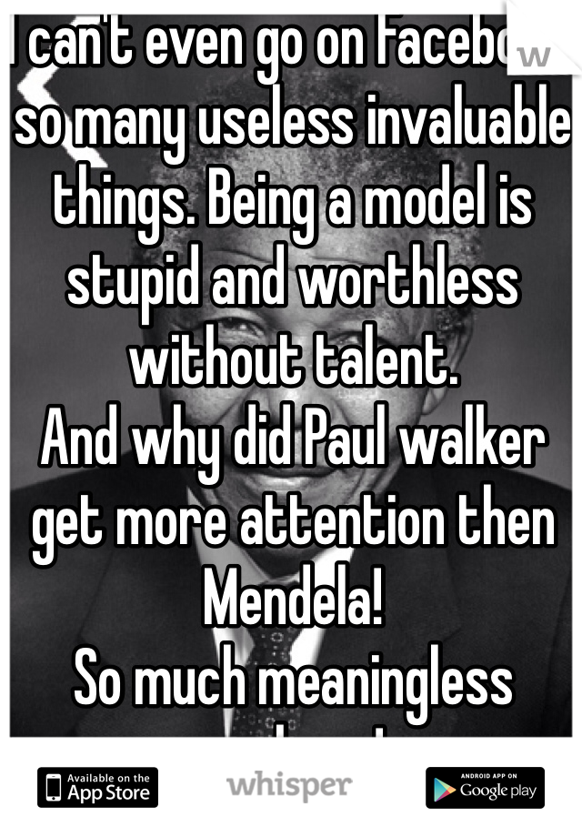 I can't even go on Facebook, so many useless invaluable things. Being a model is stupid and worthless without talent.  And why did Paul walker get more attention then Mendela!  So much meaningless garbage!