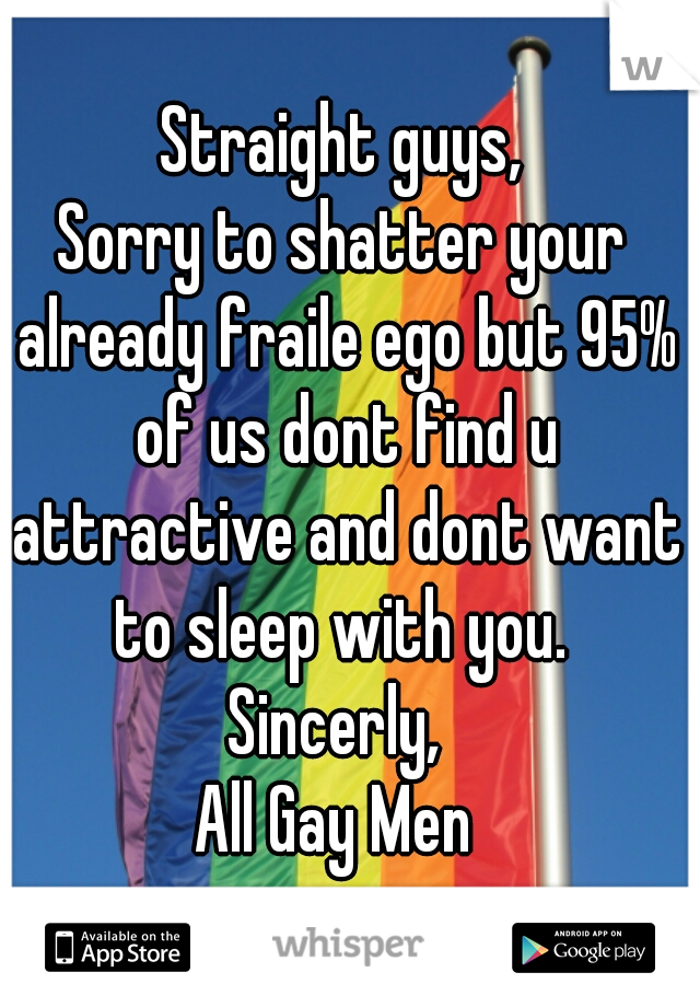 Straight guys, Sorry to shatter your already fraile ego but 95% of us dont find u attractive and dont want to sleep with you.  Sincerly,  All Gay Men