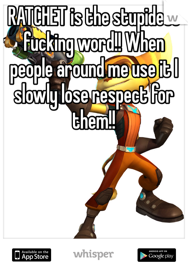 RATCHET is the stupidest fucking word!! When people around me use it I slowly lose respect for them!!