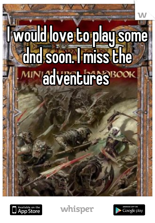 I would love to play some dnd soon. I miss the adventures