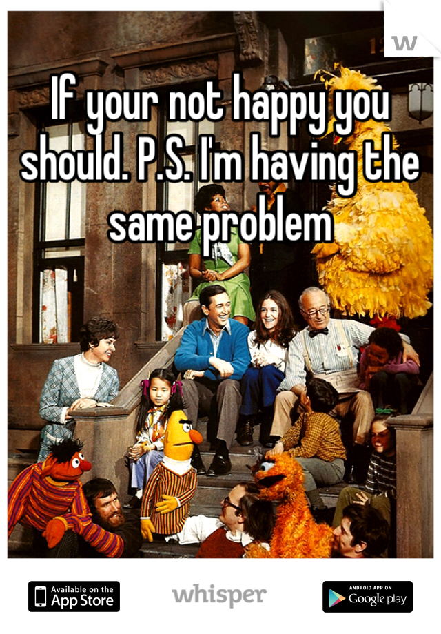 If your not happy you should. P.S. I'm having the same problem