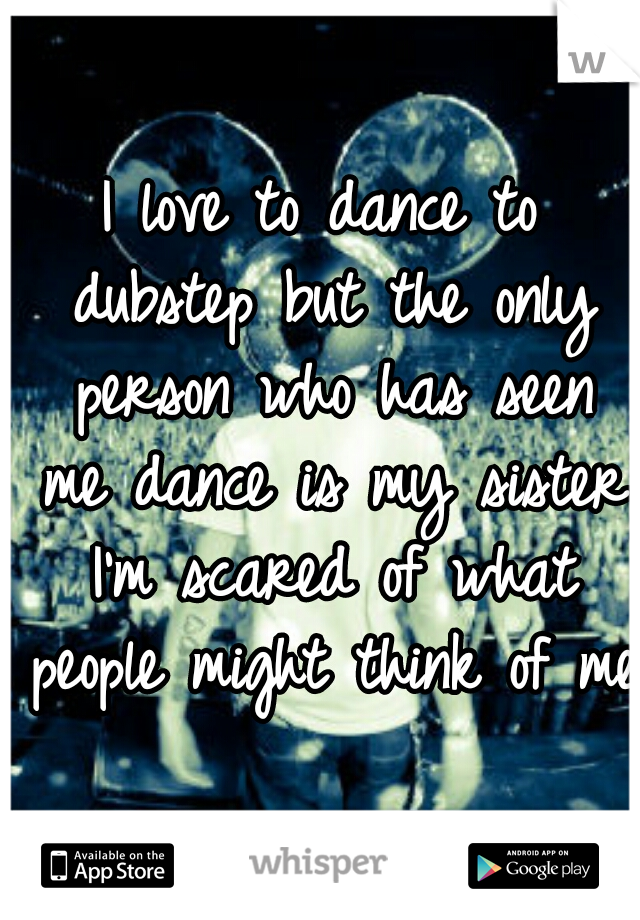 I love to dance to dubstep but the only person who has seen me dance is my sister I'm scared of what people might think of me