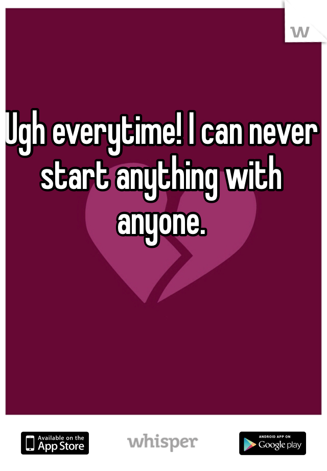Ugh everytime! I can never start anything with anyone.
