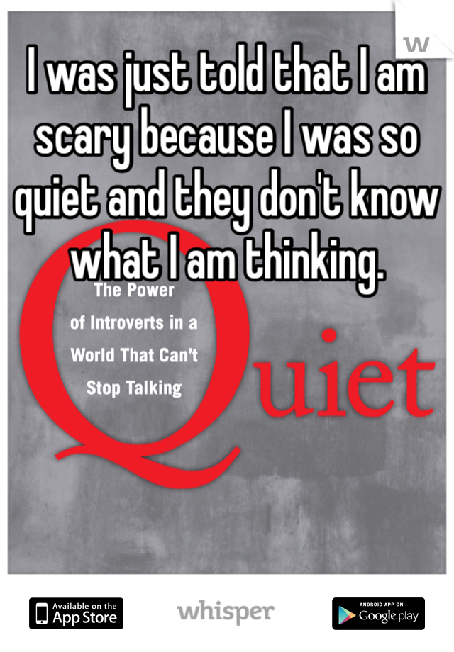 I was just told that I am scary because I was so quiet and they don't know what I am thinking.