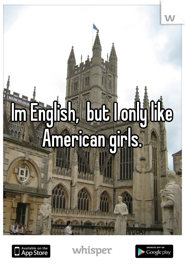 Im English,  but I only like American girls.