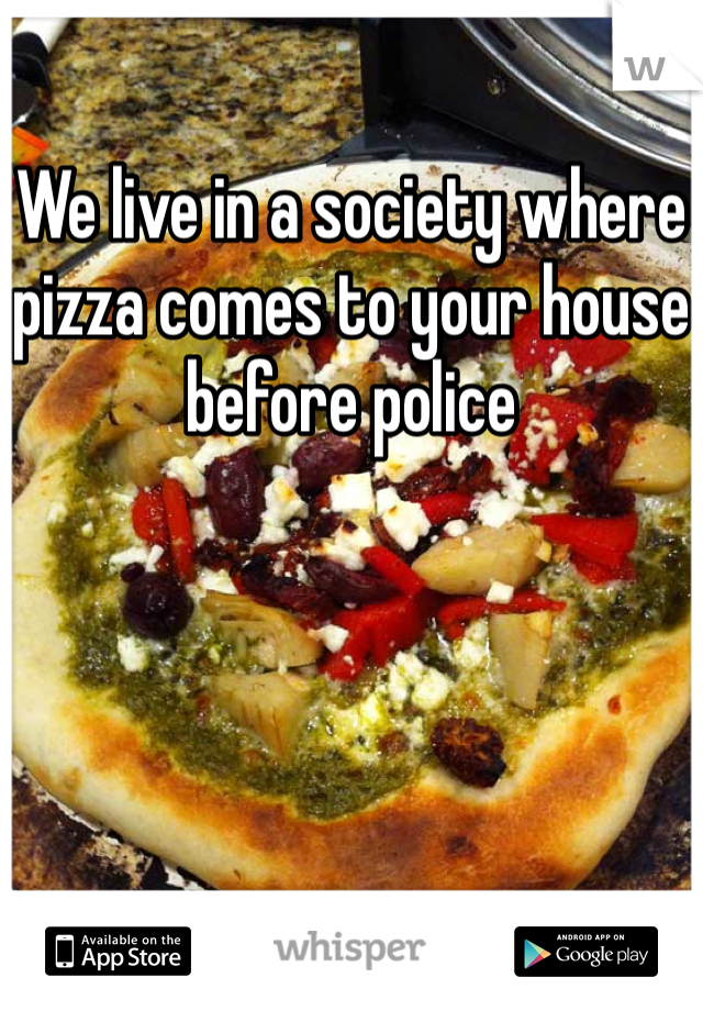 We live in a society where pizza comes to your house before police