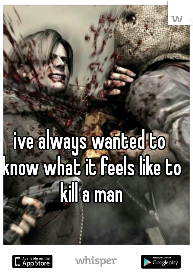 ive always wanted to know what it feels like to kill a man