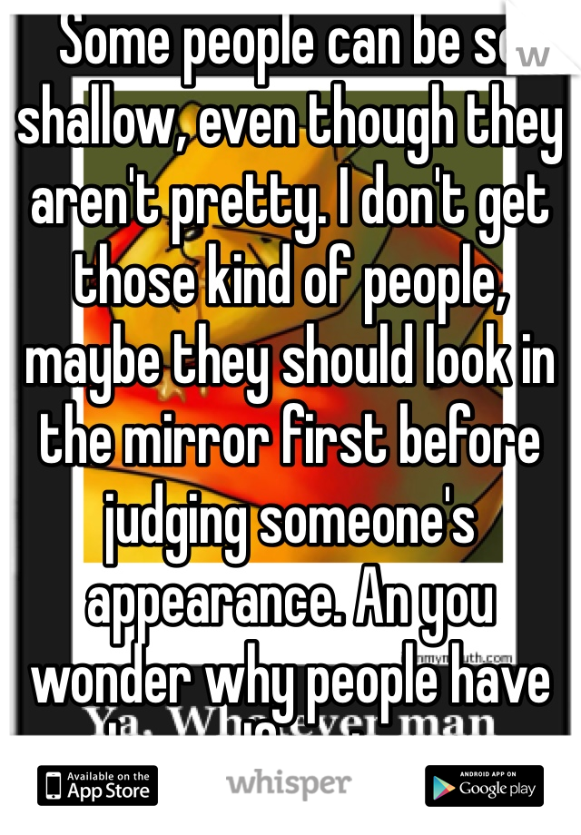 Some people can be so shallow, even though they aren't pretty. I don't get those kind of people, maybe they should look in the mirror first before judging someone's appearance. An you wonder why people have low self-esteem.