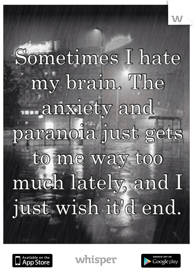 Sometimes I hate my brain. The anxiety and paranoia just gets to me way too much lately, and I just wish it'd end.