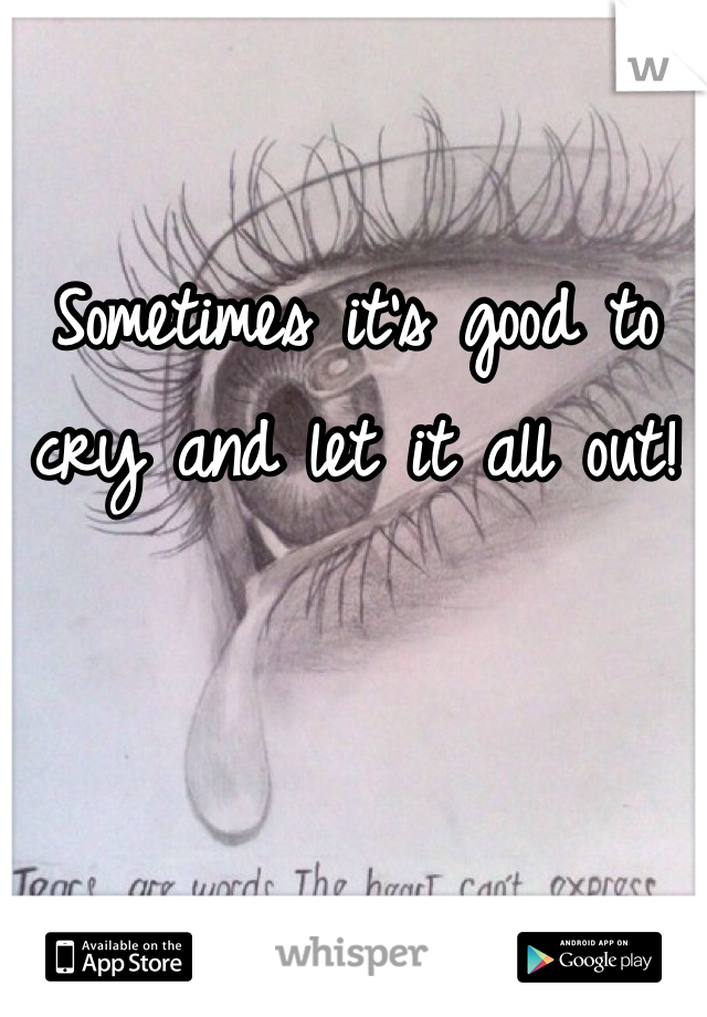 Sometimes it's good to cry and let it all out!