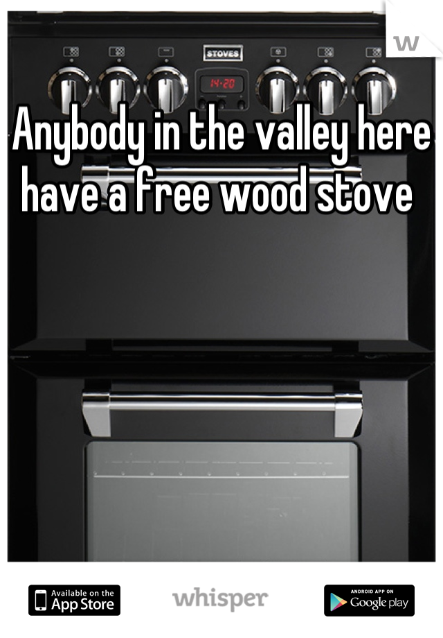 Anybody in the valley here have a free wood stove