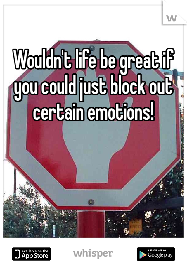 Wouldn't life be great if you could just block out certain emotions!
