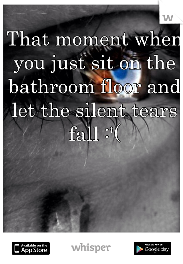 That moment when you just sit on the bathroom floor and let the silent tears fall :'(