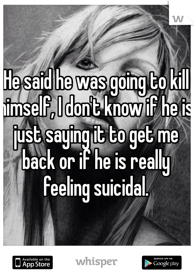 He said he was going to kill himself, I don't know if he is just saying it to get me back or if he is really feeling suicidal.