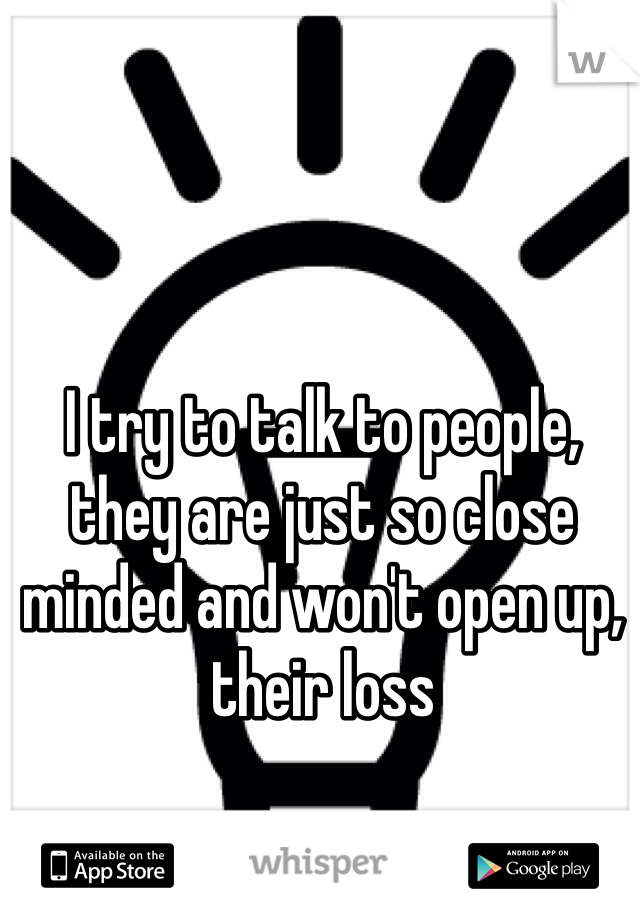 I try to talk to people, they are just so close minded and won't open up, their loss