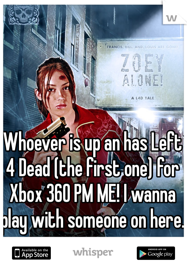 Whoever is up an has Left 4 Dead (the first one) for Xbox 360 PM ME! I wanna play with someone on here.