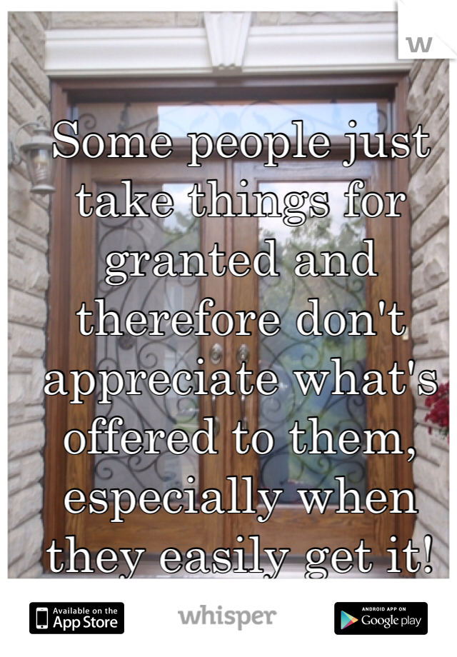 Some people just take things for granted and therefore don't appreciate what's offered to them, especially when they easily get it!