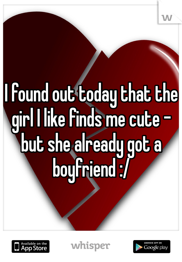 I found out today that the girl I like finds me cute - but she already got a boyfriend :/