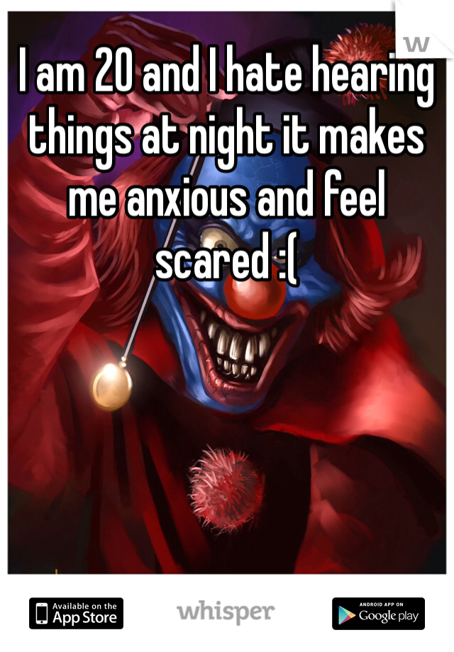 I am 20 and I hate hearing things at night it makes me anxious and feel scared :(