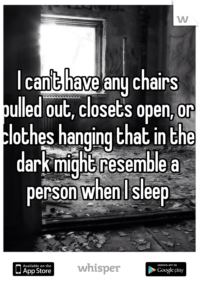 I can't have any chairs pulled out, closets open, or clothes hanging that in the dark might resemble a person when I sleep