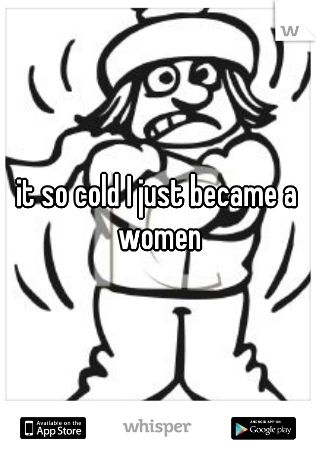 it so cold I just became a women