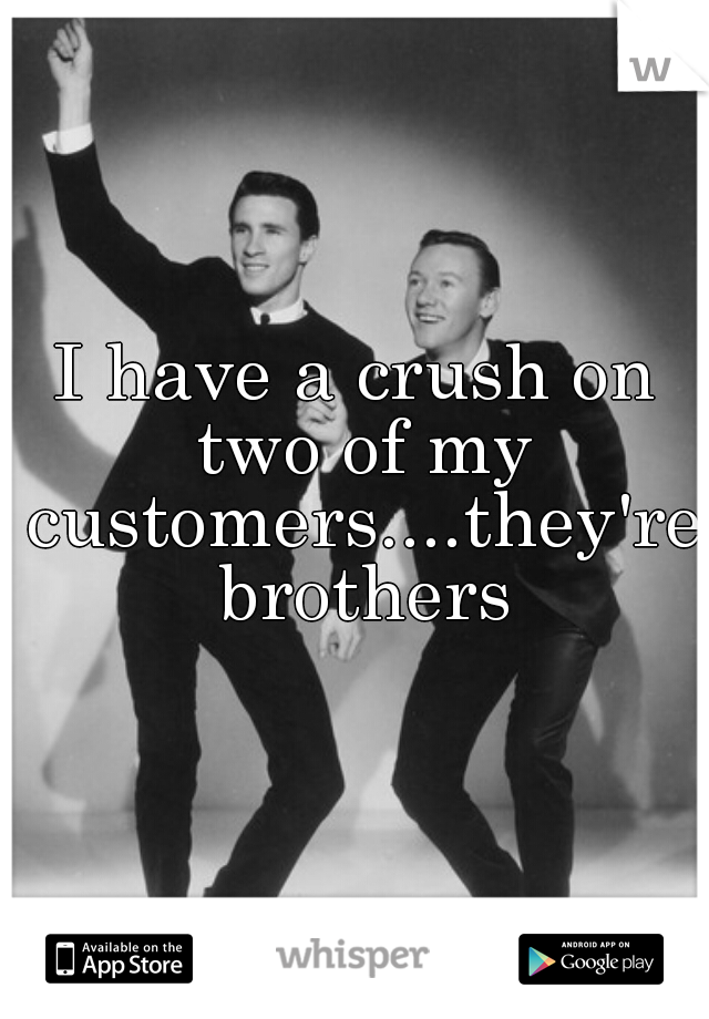 I have a crush on two of my customers....they're brothers