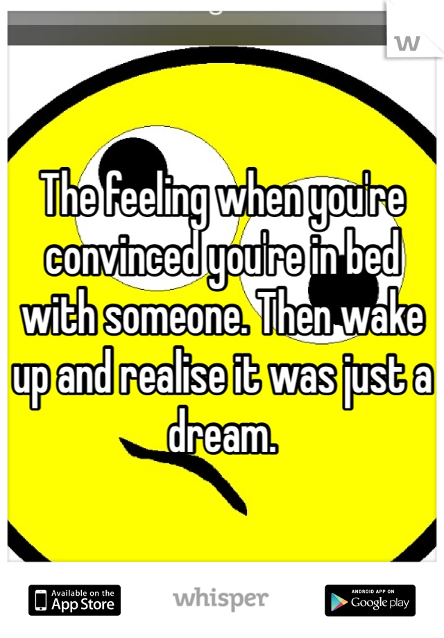 The feeling when you're convinced you're in bed with someone. Then wake up and realise it was just a dream.