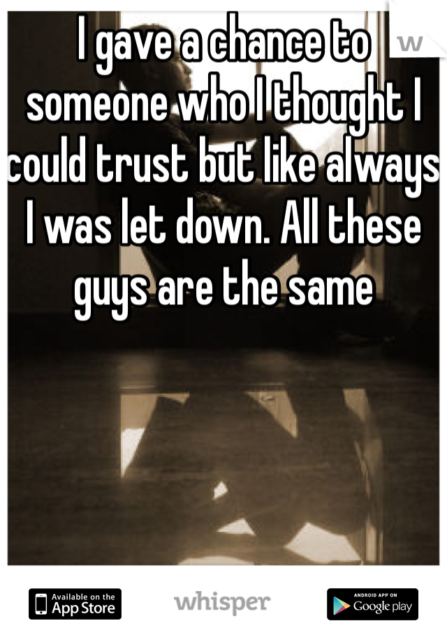 I gave a chance to someone who I thought I could trust but like always I was let down. All these guys are the same