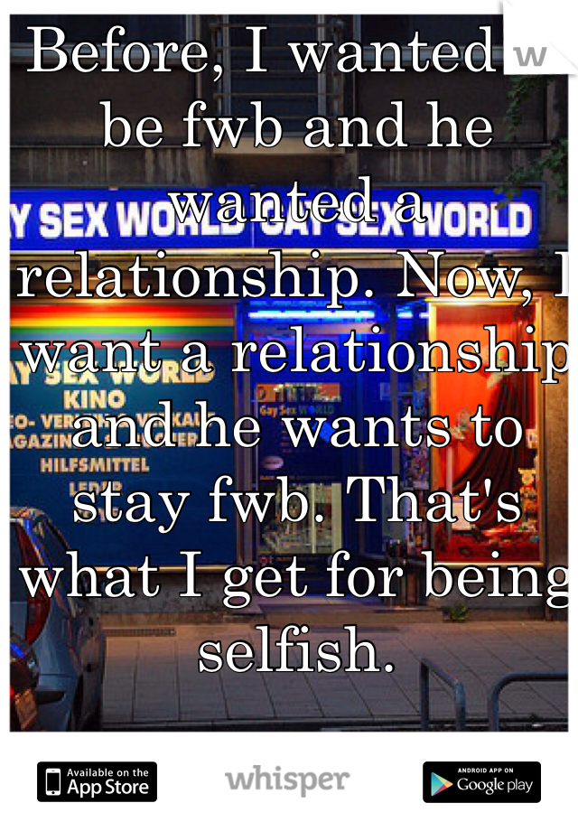 Before, I wanted to be fwb and he wanted a relationship. Now, I want a relationship and he wants to stay fwb. That's what I get for being selfish.