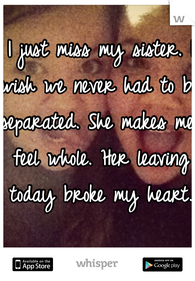 I just miss my sister. I wish we never had to be separated. She makes me feel whole. Her leaving today broke my heart.